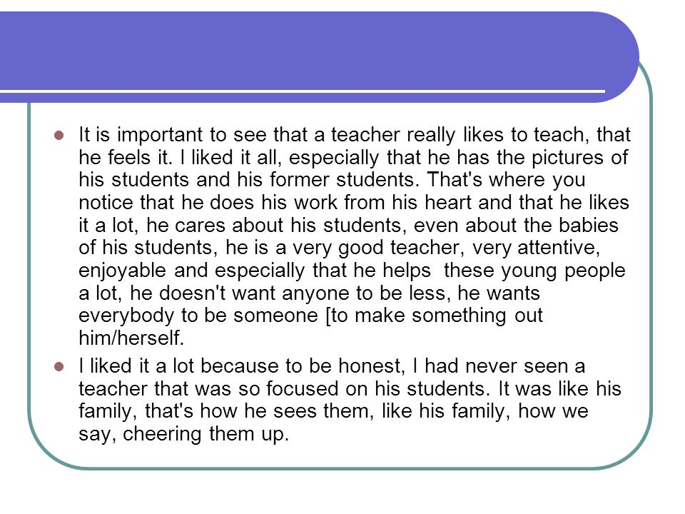 It is important to see that a teacher really likes to teach, that he feels it. I liked it all, especially that he has the pictures of his students and his former students. That s where you notice that he does his work from his heart and that he likes it a lot, he cares about his students, even about the babies of his students, he is a very good teacher, very attentive, enjoyable and especially that he helps these young people a lot, he doesn t want anyone to be less, he wants everybody to be someone [to make something out him/herself.